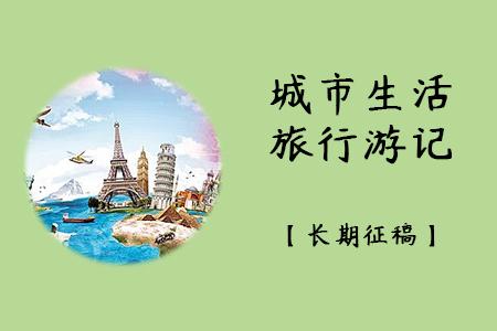 城市生活、旅行游记、景区故事【长期征稿】