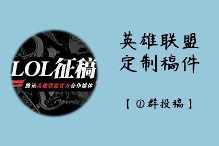 英雄联盟-定制稿件征稿令【①群投稿】