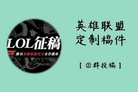 英雄联盟-定制稿件征稿令【②群投稿】