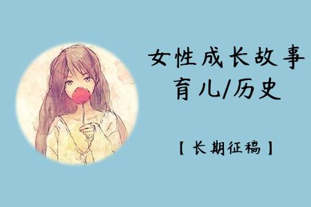 育儿/历史/女性成长故事类征稿令【长期大量征稿】